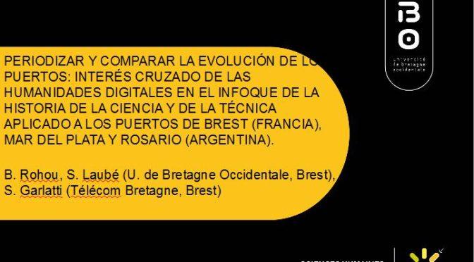 """ROHOU, BRUNO : """"PERIODIZAR Y COMPARAR LA EVOLUCIÓN DE LOS PUERTOS: INTERÉS CRUZADO DE LAS HUMANIDADES DIGITALES EN EL ENFOQUE DE LA HISTORIA DE LA CIENCIA Y DE LA TÉCNICA APLICADO A LOS PUERTOS DE BREST (FRANCIA), MAR DEL PLATA, ROSARIO, QUEQUÉN Y ARROYO PAREJA (ARGENTINA)."""""""